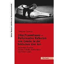 (Alp)Traumfrauen - Performative Reflexion von Gender in der britischen Live Art: Subversives Potenzial bei Kira O'Reilly, Bobby Baker und Oreet Ashery ... Schriften zur Theaterwissenschaft 25)