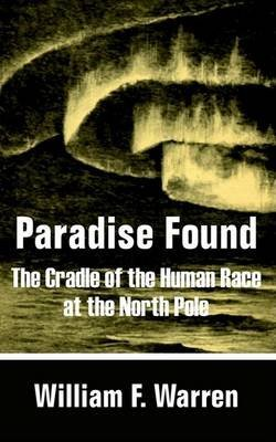 [(Paradise Found : The Cradle of the Human Race at the North Pole)] [By (author) William F Warren] published on (December, 2002)