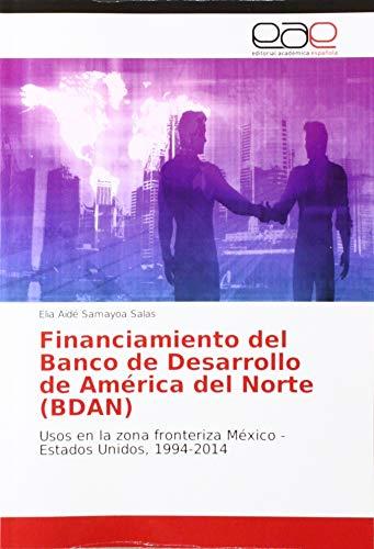 Financiamiento del Banco de Desarrollo de América del Norte (BDAN): Usos en la zona fronteriza México - Estados Unidos, 1994-2014 (America Banco De)