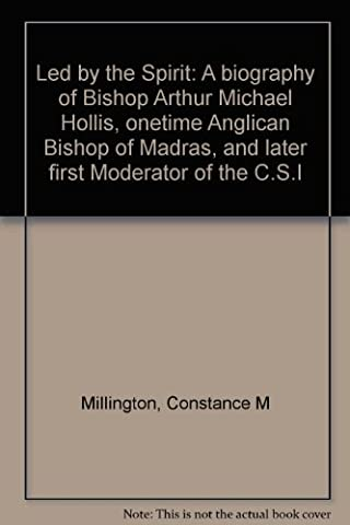 Led by the Spirit: A biography of Bishop Arthur Michael Hollis, onetime Anglican Bishop of Madras, and later first Moderator of the