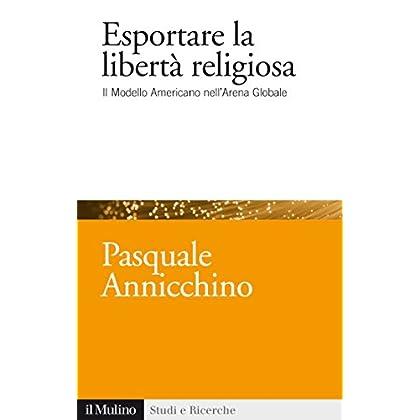 Esportare La Libertà Religiosa: Il Modello Americano Nell'arena Globale (Studi E Ricerche Vol. 684)