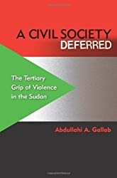 A Civil Society Deferred: The Tertiary Grip of Violence in the Sudan by Abdullahi A. Gallab (2011-08-07)