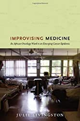 Improvising Medicine: An African Oncology Ward in an Emerging Cancer Epidemic by Julie Livingston (2012-10-25)