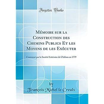 Mémoire Sur La Construction Des Chemins Publics Et Les Moyens de Les Exécuter: Couronné Par La Société Littéraire de Châlons En 1779 (Classic Reprint)