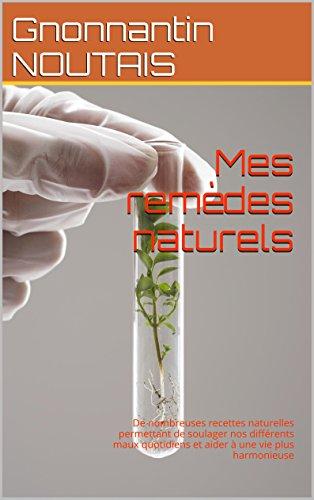 Couverture du livre Mes remèdes naturels: De nombreuses recettes naturelles permettant de soulager nos différents maux quotidiens et aider à une vie plus harmonieuse