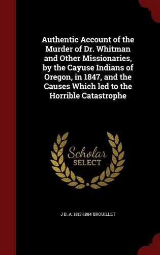 Authentic Account of the Murder of Dr. Whitman and Other Missionaries, by the Cayuse Indians of Oregon, in 1847, and the Causes Which led to the Horrible Catastrophe