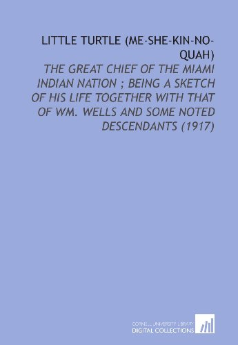 Little Turtle (Me-She-Kin-No-Quah): The Great Chief of the Miami Indian Nation ; Being a Sketch of His Life Together With That of Wm. Wells and Some Noted Descendants (1917)