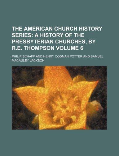 The American Church History Series;  A history of the Presbyterian churches, by R.E. Thompson Volume 6