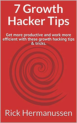 7 Growth Hacker Tips: Get more productive and work more efficient with these growth hacking tips & tricks. (English Edition)