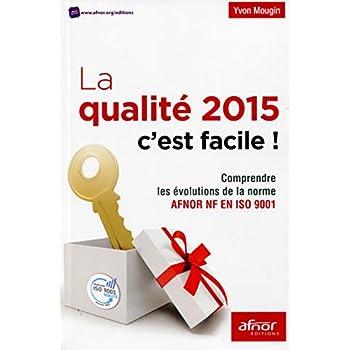 La qualité 2015 c'est facile !: Comprendre les évolutions de la nouvelle norme AFNOR NF en ISO 9001.