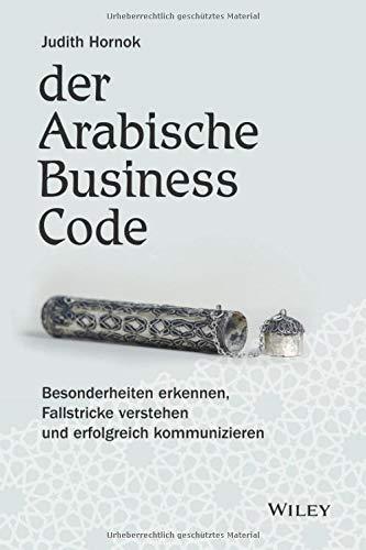 Der Arabische Business Code: Besonderheiten erkennen, Fallstricke verstehen und erfolgreich kommunizieren