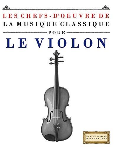 Les Chefs-d'oeuvre de la Musique Classique pour le Violon: Pièces faciles de Bach, Beethoven, Brahms, Haendel, Haydn, Mozart, Schubert, Tchaïkovski, Vivaldi et Wagner