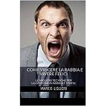 Come Vincere la Rabbia e Vivere Felici: LE MIGLIORI TECNICHE PER LA GESTIONE DI RABBIA E STRESS (Italian Edition)