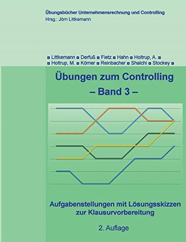 Übungen zum Controlling - Band 3: Aufgabenstellungen mit Lösungsskizzen zur Klausurvorbereitung (Übungsbücher Unternehmensrechnung und Controlling)