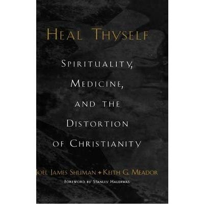 [(Heal Thyself: Spirituality, Medicine and the Distortion of Christianity)] [Author: Joel James Shuman] published on (December, 2002)