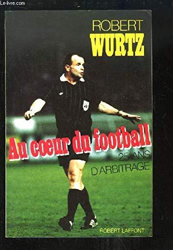 Au coeur du football : vingt-cinq ans d'arbitrage par Robert Wurtz
