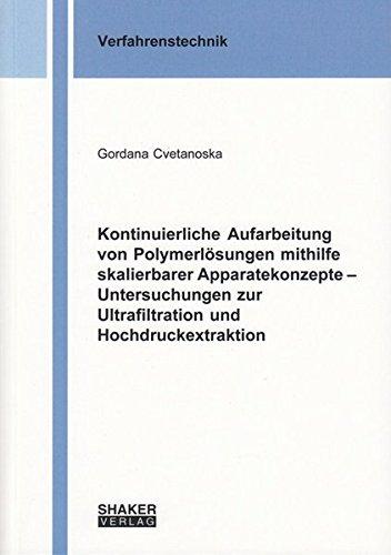 Kontinuierliche Aufarbeitung von Polymerlösungen mithilfe skalierbarer Apparatekonzepte - Untersuchungen zur Ultrafiltration und Hochdruckextraktion (Berichte aus der Verfahrenstechnik)