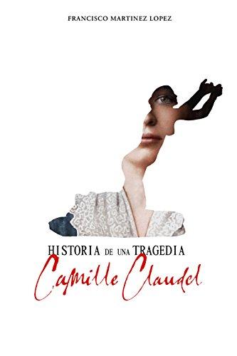 HISTORIA DE UNA TRAGEDIA, CAMILLE CLAUDEL por FRANCISCO MARTINEZ LOPEZ