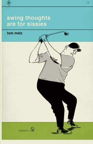 Swing Thoughts are for Sissies: 1,111 Things to Think About When You Shouldn't Be Thinking por Tom Metz