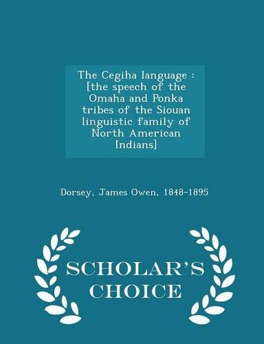 The Cegiha language: [the speech of the Omaha and Ponka tribes of the Siouan linguistic family of North American Indians] - Scholar's Choice Edition