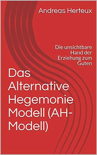 Das Alternative Hegemonie Modell (AH-Modell): Die unsichtbare Hand der Erziehung zum Guten