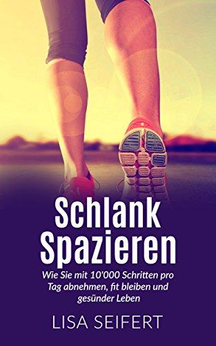 Schlank spazieren: Wie Sie mit 10'000 Schritten pro Tag abnehmen, fit bleiben und gesünder Leben. (Schlank spazieren, Selbstmotivation, Abnehmen)