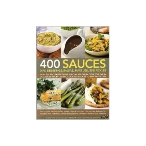 400 Sauces: Dips, dressings, salsas, jams, jellies & pickles