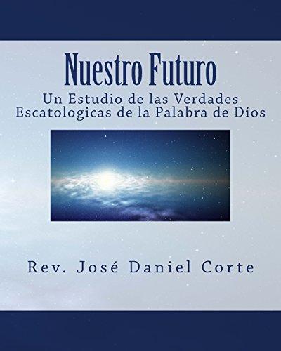 Nuestro Futuro: Un Estudio de las Verdades Escatologicas de la Palabra de Dios
