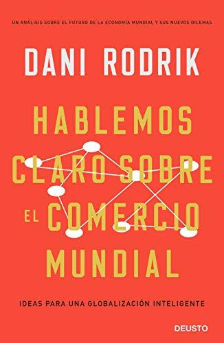 Hablemos claro sobre el comercio mundial: Ideas para una globalización inteligente por Dani Rodrik