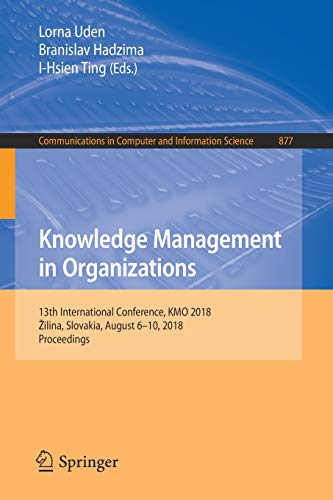 Knowledge Management in Organizations: 13th International Conference, KMO 2018, Žilina, Slovakia, August 6-10, 2018, Proceedings (Communications in Computer and Information Science, Band 877)