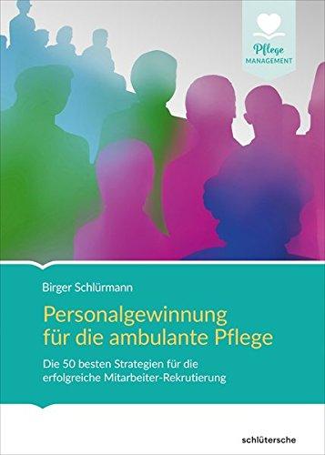 Personalgewinnung für die ambulante Pflege: Die besten Strategien und Methoden für die erfolgreiche Mitarbeiter-Rekrutierung (Pflege Management)