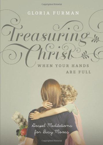 Treasuring Christ When Your Hands Are Full: Gospel Meditations for Busy Moms por Gloria Furman