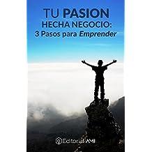 TU PASIÓN HECHA NEGOCIO:: 3 Pasos para Emprender (EMPRENDEDORES nº 1) (Spanish Edition)