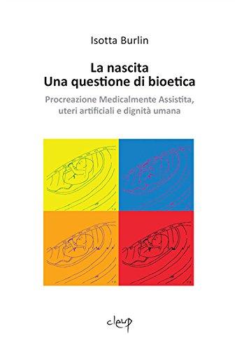 La nascita. Una questione di bioetica. Procreazione medicalmente assistita, uteri artificiali e dignità umana (Filosofia) por Isotta Burlin