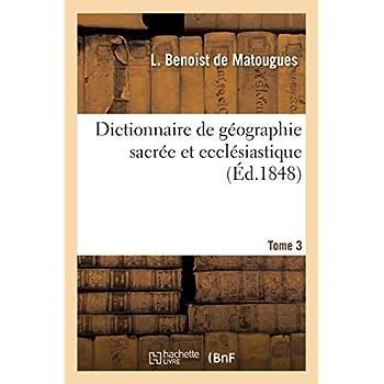 Dictionnaire de géographie sacrée et ecclésiastique, contenant en outre les tableaux suivants. T. 3: : tableau alphabétique de tous les lieux de la Terre Sainte...