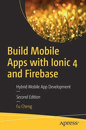 Build Mobile Apps with Ionic 4 and Firebase: Hybrid Mobile App Development Mobile Phone Tools 4