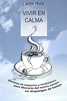 Vivir en calma: Ejercicios de relajación y minfulnness para liberarte del estrés aunque no dispongas de tiempo (Spanish Edition) by [Mora, Carme]