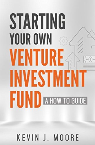Starting Your Own Venture Investment Fund: A How To Guide por Kevin Joseph Moore