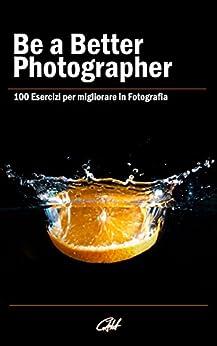 Be a Better Photographer: 100 Esercizi per migliorare in Fotografia di [Hung, Carlo Alberto]