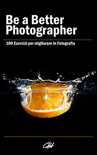 Be a Better Photographer: 100 Esercizi per migliorare in Fotografia