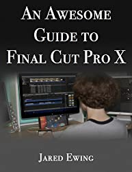 An Awesome Guide to Final Cut Pro X: For Final Cut Pro version 10.0.1