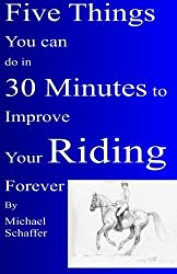 Five Things You Can Do in 30 Minutes to Improve Your Riding Forever by Michael Schaffer (2013-04-01)