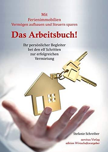 Das Arbeitsbuch! Mit Ferienimmobilien Vermögen aufbauen und Steuern sparen: Ihr persönlicher Begleiter bei den elf Schritten zur erfolgreichen Vermietung