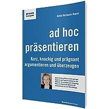 ad hoc präsentieren: Kurz, knackig und prägnant argumentieren und überzeugen (praxiskompakt)