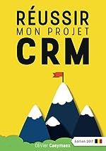 Réussir mon projet CRM - Belgique édition 2017 de Olivier Caeymaex