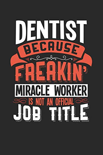 DENTIST BECAUSE FREAKIN' MIRACLE WORKER IS NOT AN OFFICIAL JOB TITLE: 6x9 inches blank notebook, 120 Pages, Composition Book and Journal, funny gift for your favorite Dentist miracle worker