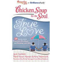 Chicken Soup for the Soul True Love: 29 Stories About Proposals, Weddings, and Keeping Love Alive