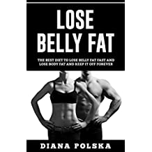 Lose Belly Fat: The Best Diet to Lose Belly Fat Fast and Lose Body Fat and Keep it Off Forever (English Edition)