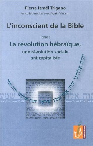 L'inconscient de la Bible : Tome 6, La révolution hébraïque, une révolution sociale anticapitaliste par Pierre Trigano, Agnès Vincent