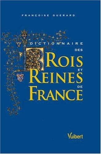 Dictionnaire des Rois et Reines de France : Quinze siècles de pouvoir royal par Françoise Guérard
